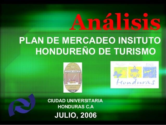 AnálisisPLAN DE MERCADEO INSITUTO   HONDUREÑO DE TURISMO     CIUDAD UNIVERSITARIA         HONDURAS C.A       JULIO, 2006