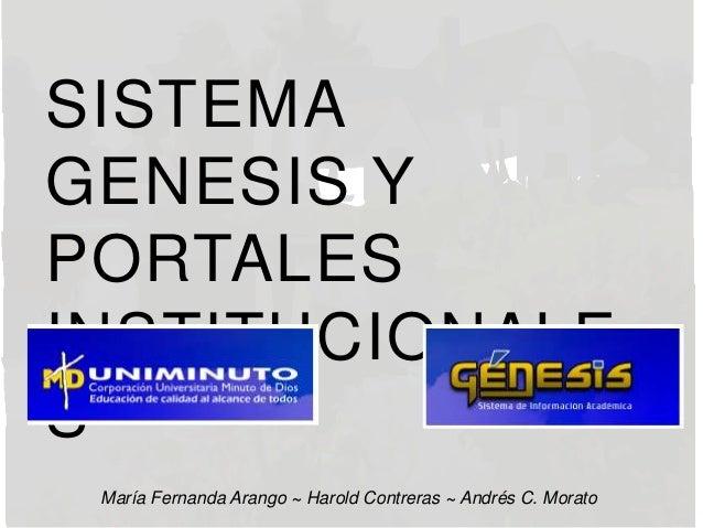 SISTEMA GENESIS Y PORTALES INSTITUCIONALE S María Fernanda Arango ~ Harold Contreras ~ Andrés C. Morato