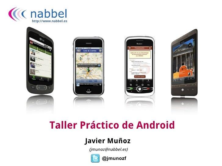 http://www.nabbel.es         Taller Práctico de Android                       Javier Muñoz                        (jmunoz@...
