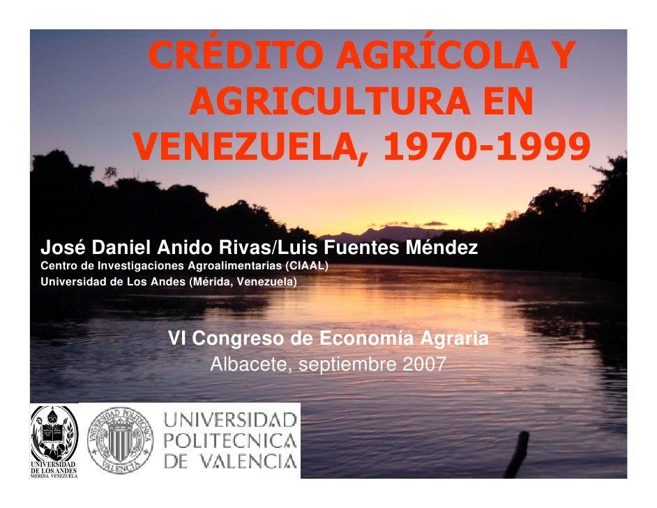 CRÉDITO AGRÍCOLA Y                   AGRICULTURA EN                VENEZUELA, 1970-1999José Daniel Anido Rivas/Luis Fuente...