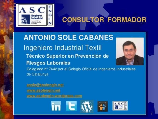 1CONSULTOR FORMADORANTONIO SOLE CABANESIngeniero Industrial TextilTécnico Superior en Prevención deRiesgos LaboralesColegi...
