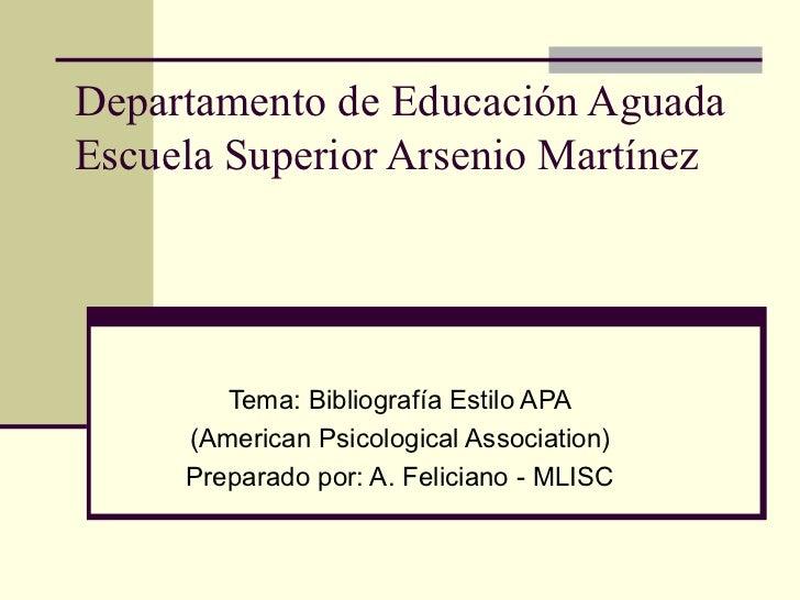Departamento de Educación Aguada Escuela Superior Arsenio Martínez Tema: Bibliografía Estilo APA (American Psicological As...