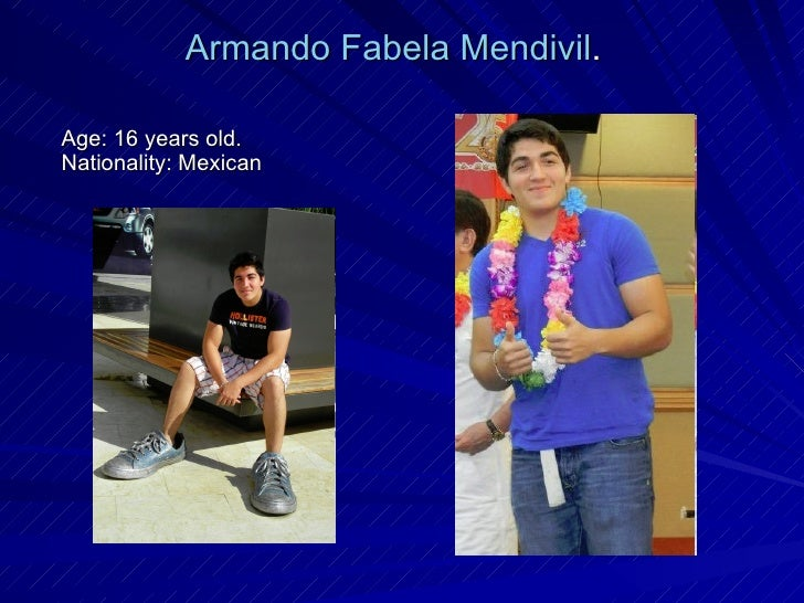 Age: 16 years old. Nationality: Mexican  Armando Fabela Mendivil .