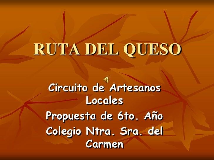 RUTA DEL QUESO   Circuito de Artesanos          Locales  Propuesta de 6to. Año  Colegio Ntra. Sra. del          Carmen