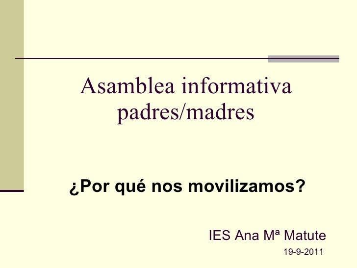 Asamblea informativa padres/madres ¿Por qué nos movilizamos? IES Ana Mª Matute 19-9-2011