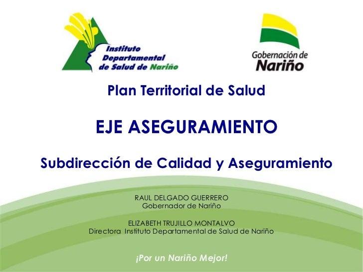 Plan Territorial de Salud       EJE ASEGURAMIENTOSubdirección de Calidad y Aseguramiento                  RAUL DELGADO GUE...