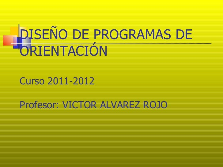 DISEÑO DE PROGRAMAS DEORIENTACIÓNCurso 2011-2012Profesor: VICTOR ALVAREZ ROJO