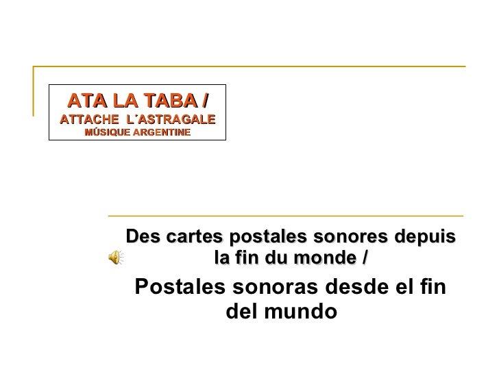 Des cartes postales sonores depuis la fin du monde/ Postales sonoras desde el fin del mundo   ATA LA TABA /  ATTACHE  L´...
