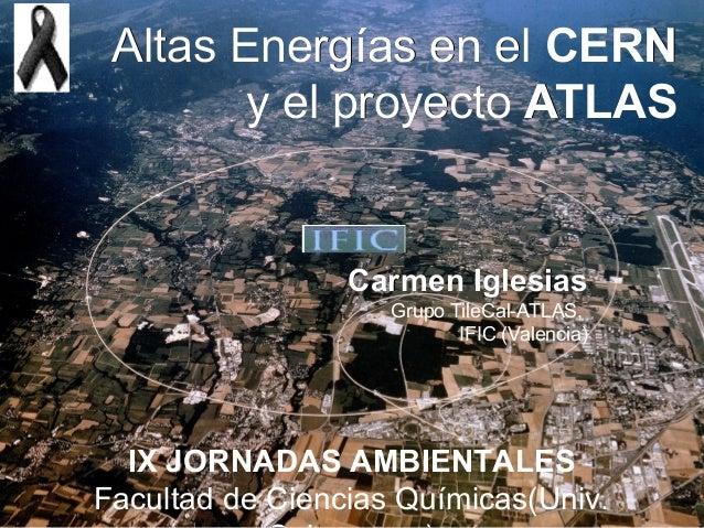 Altas Energías en el CERN        y el proyecto ATLAS                 Carmen Iglesias                    Grupo TileCal-ATLA...