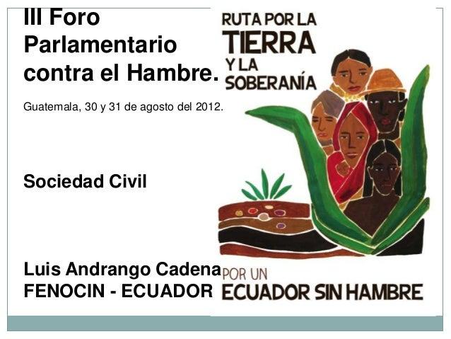 III ForoParlamentariocontra el Hambre.Guatemala, 30 y 31 de agosto del 2012.Sociedad CivilLuis Andrango CadenaFENOCIN - EC...