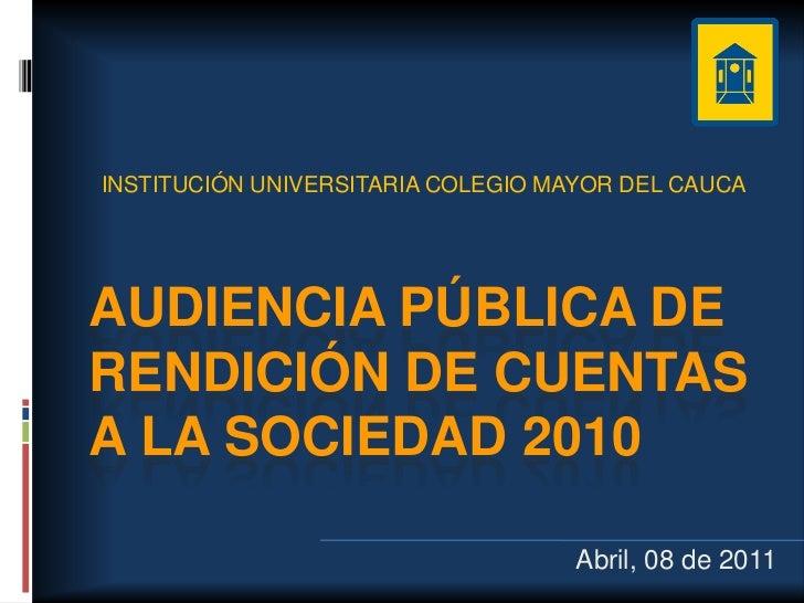 INSTITUCIÓN UNIVERSITARIA COLEGIO MAYOR DEL CAUCAAUDIENCIA PÚBLICA DERENDICIÓN DE CUENTASA LA SOCIEDAD 2010               ...