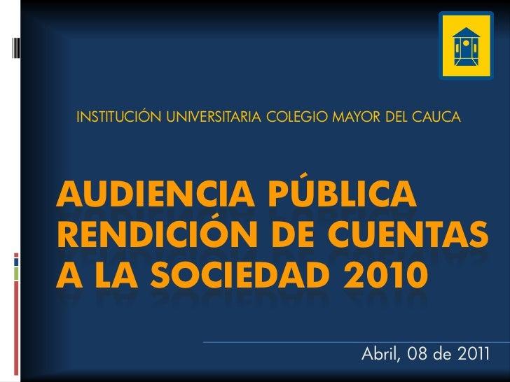 INSTITUCIÓN UNIVERSITARIA COLEGIO MAYOR DEL CAUCAAUDIENCIA PÚBLICARENDICIÓN DE CUENTASA LA SOCIEDAD 2010                  ...