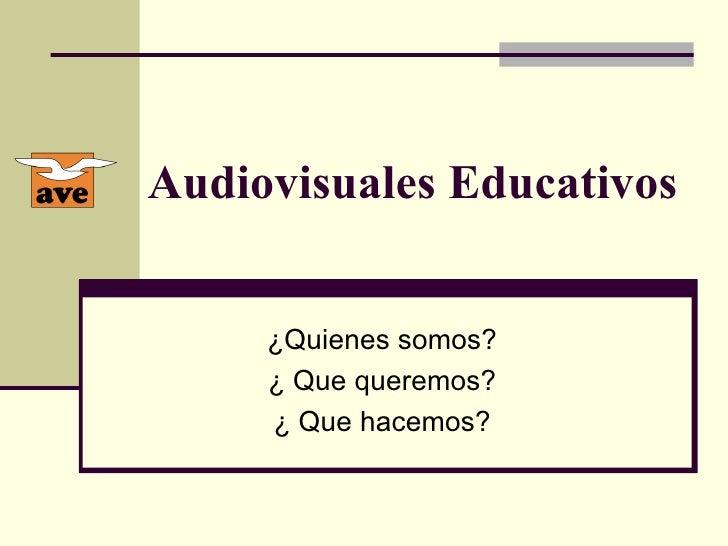 Audiovisuales Educativos ¿ Quienes somos? ¿  Que queremos? ¿  Que hacemos?