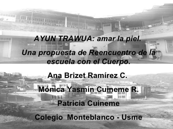 AYUN TRAWUA: amar la piel.  Una propuesta de Reencuentro de la escuela con el Cuerpo. Ana Brizet Ramírez C.  Mónica Yasmín...