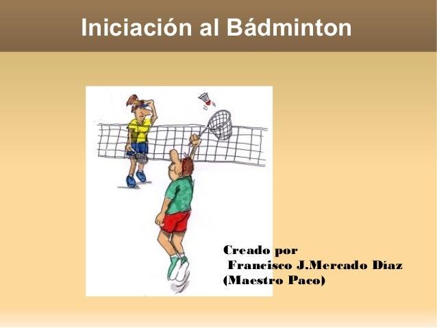 Iniciación al Bádminton Creado por Francisco J.Mercado Díaz (Maestro Paco)