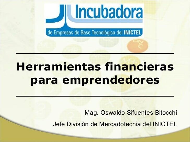 Herramientas financieras para emprendedores Mag. Oswaldo Sifuentes Bitocchi Jefe División de Mercadotecnia del INICTEL