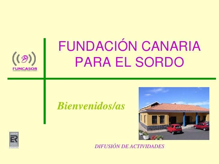 DIFUSIÓN DE ACTIVIDADES<br />FUNDACIÓN CANARIA PARA EL SORDO<br />Bienvenidos/as<br />