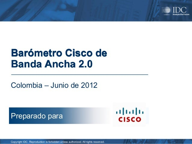 Barómetro Cisco deBanda Ancha 2.0Colombia – Junio de 2012Preparado paraCopyright IDC. Reproduction is forbidden unless aut...