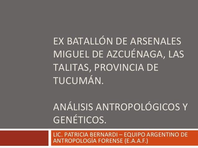 EX BATALLÓN DE ARSENALES MIGUEL DE AZCUÉNAGA, LAS TALITAS, PROVINCIA DE TUCUMÁN. ANÁLISIS ANTROPOLÓGICOS Y GENÉTICOS. LIC....