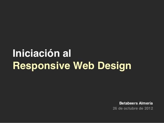 Iniciación alResponsive Web Design                    Betabeers Almería                 26 de octubre de 2012