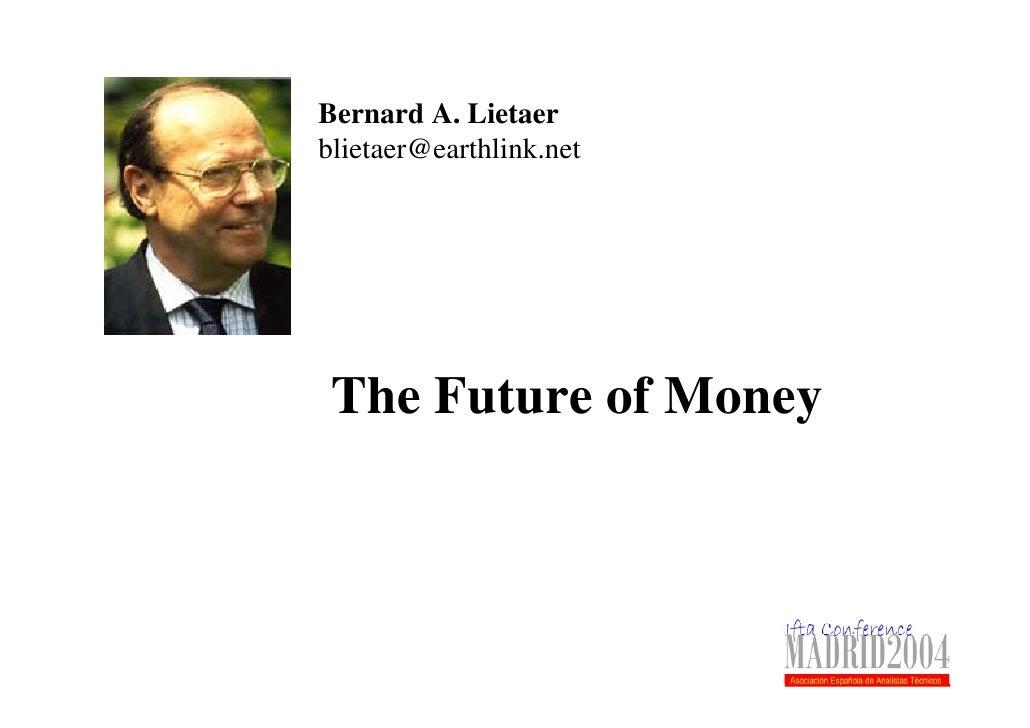 Bernard A. Lietaer blietaer@earthlink.net      The Future of Money