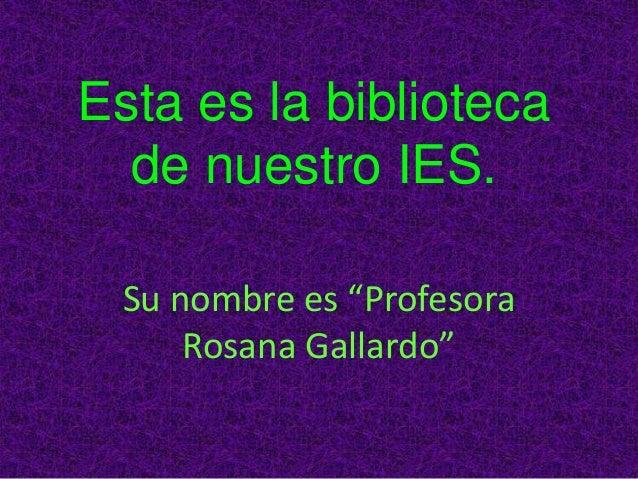 """Esta es la biblioteca de nuestro IES. Su nombre es """"Profesora Rosana Gallardo"""""""