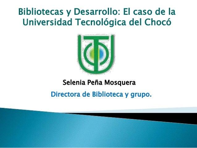Bibliotecas y Desarrollo: El caso de la Universidad Tecnológica del Chocó Selenia Peña Mosquera Directora de Biblioteca y ...