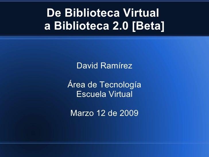 De Biblioteca Virtual  a Biblioteca 2.0 [Beta] David Ramírez Área de Tecnología Escuela Virtual Marzo 12 de 2009