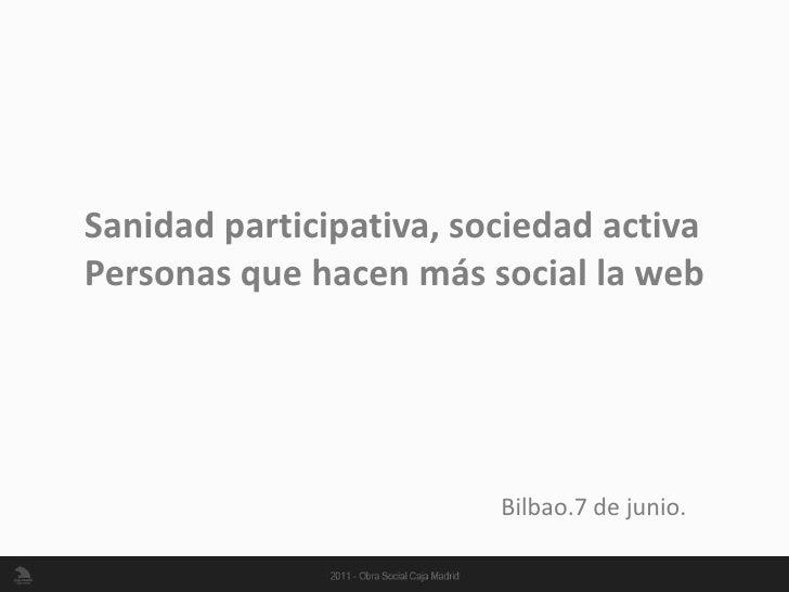 Sanidad participativa, sociedad activaPersonas que hacen más social la web                         Bilbao.7 de junio.