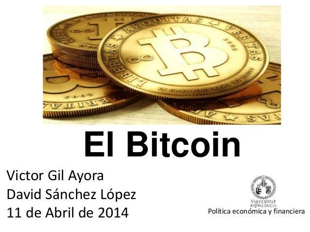 El Bitcoin Victor Gil Ayora David Sánchez López 11 de Abril de 2014 Política económica y financiera