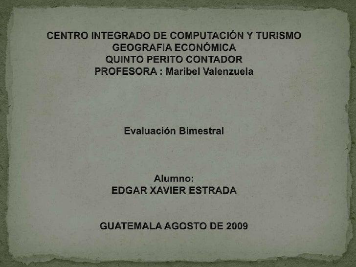 CENTRO INTEGRADO DE COMPUTACIÓN Y TURISMO <br />GEOGRAFIA ECONÓMICA <br />QUINTO PERITO CONTADOR <br />PROFESORA : Maribel...