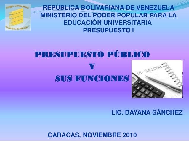 PRESUPUESTO PÚBLICO Y SUS FUNCIONES LIC. DAYANA SÁNCHEZ CARACAS, NOVIEMBRE 2010 REPÚBLICA BOLIVARIANA DE VENEZUELA MINISTE...