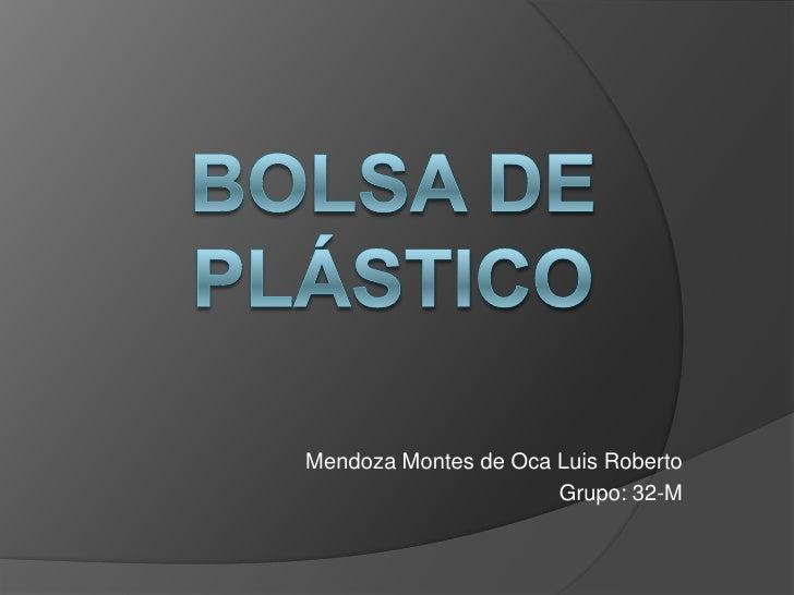 BOLSA DE PLÁSTICO<br />Mendoza Montes de Oca Luis Roberto<br />Grupo: 32-M<br />
