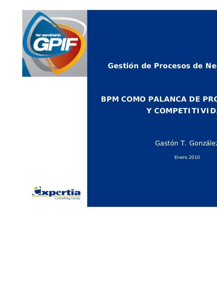 Gestión de Procesos de Negocio (BPM)BPM COMO PALANCA DE PRODUCTIVIDAD         Y COMPETITIVIDAD           Gastón T. Gonzále...