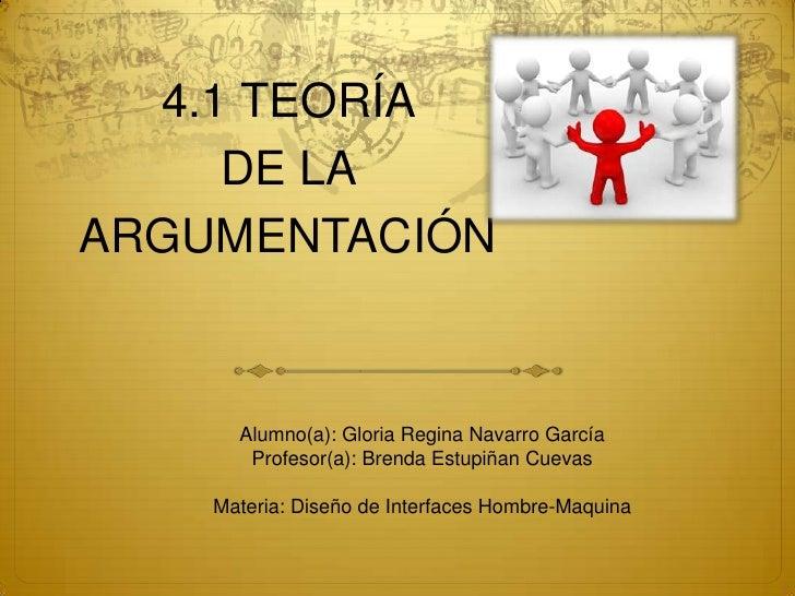 4.1 TEORÍA <br />DE LA <br />ARGUMENTACIÓN<br />Alumno(a): Gloria Regina Navarro García<br />Profesor(a): Brenda Estupiñan...