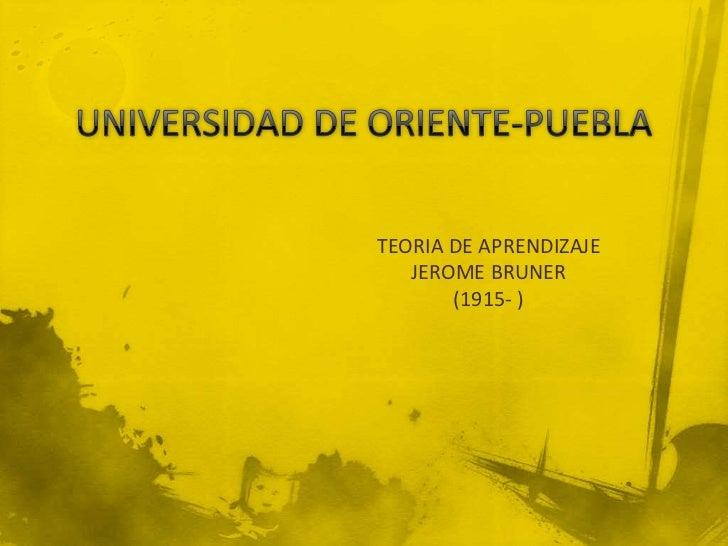 UNIVERSIDAD DE ORIENTE-PUEBLA<br />TEORIA DE APRENDIZAJE<br />JEROME BRUNER<br />(1915- )<br />