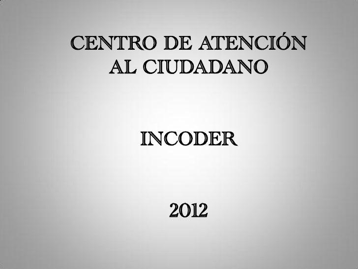 CENTRO DE ATENCIÓN   AL CIUDADANO     INCODER       2012