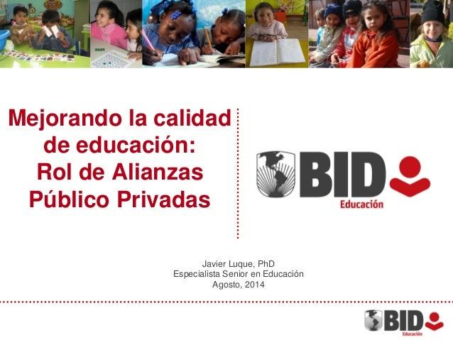 Mejorando la calidad de educación: Rol de Alianzas Público Privadas Javier Luque, PhD Especialista Senior en Educación Ago...
