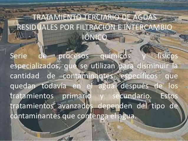 TRATAMIENTO TERCIARIO DE AGUAS RESIDUALES POR FILTRACIÓN E INTERCAMBIO                  IÓNICOSerie de procesos químicos y...