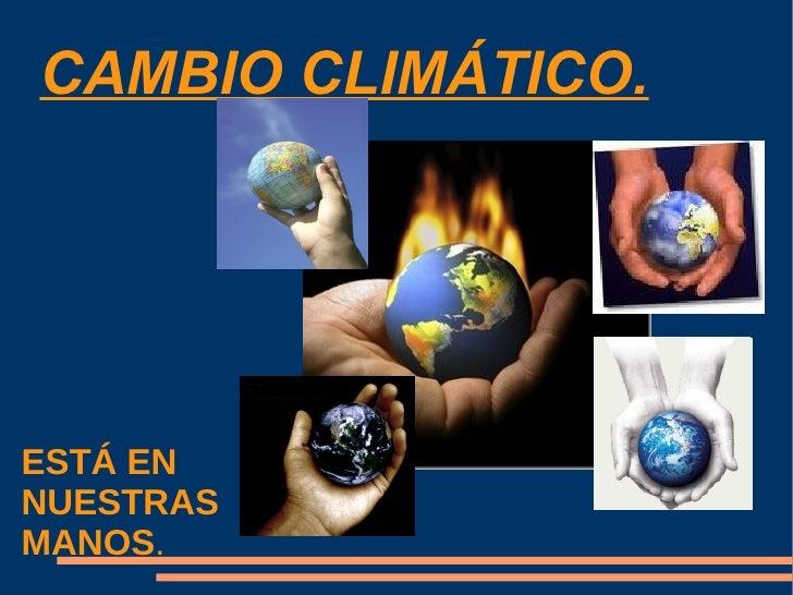 CAMBIO CLIMÁTICO. ESTÁ EN  NUESTRAS  MANOS .