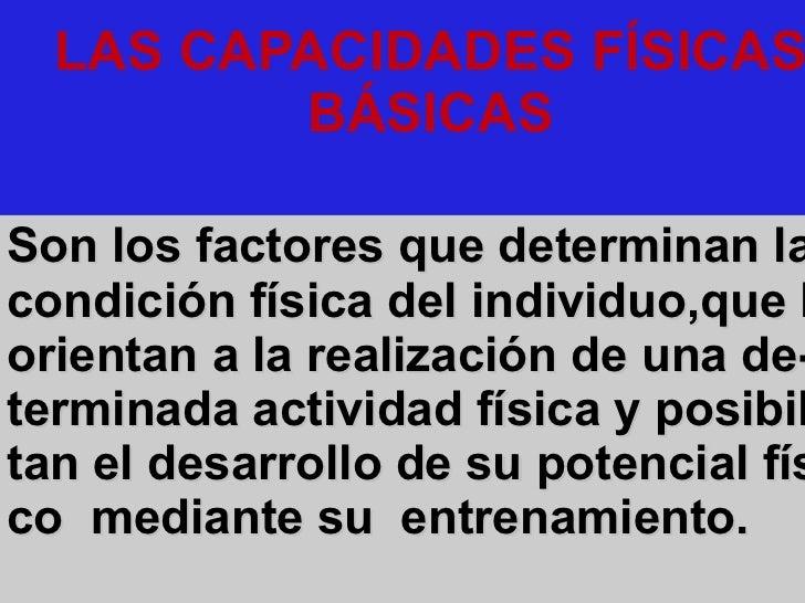 LAS CAPACIDADES FÍSICAS BÁSICAS   Son los factores que determinan la condición física del individuo,que lo orientan a la r...