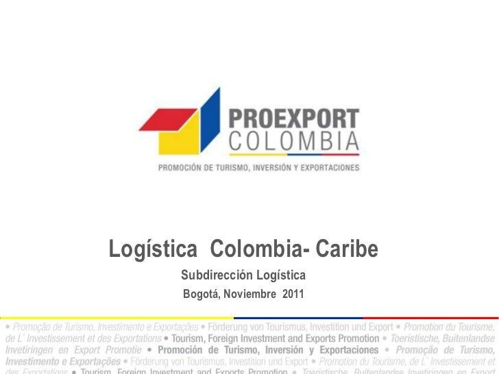 Logística Colombia- Caribe      Subdirección Logística       Bogotá, Noviembre 2011