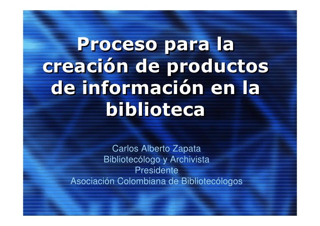 Proceso para la creación de productos  de información en la        biblioteca             Carlos Alberto Zapata           ...