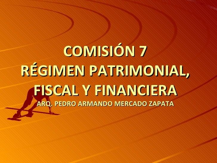 COMISIÓN 7RÉGIMEN PATRIMONIAL, FISCAL Y FINANCIERA ARQ. PEDRO ARMANDO MERCADO ZAPATA