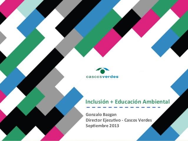 Inclusión  +  Educación  Ambiental     Gonzalo  Bazgan   Director  Ejecu;vo  -‐  Cascos  Verdes  ...
