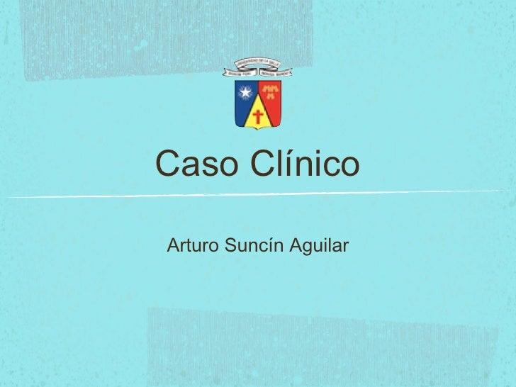 Caso Clínico <ul><li>Arturo Suncín Aguilar </li></ul>
