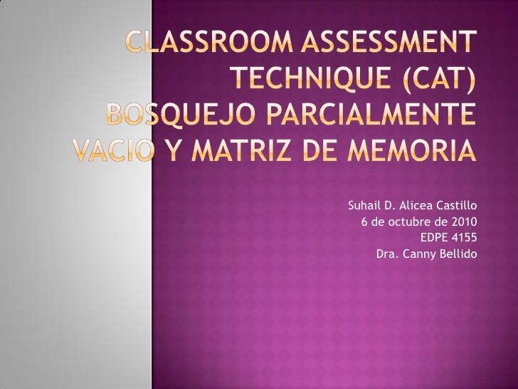 ClassroomAssessmentTechnique (CAT)Bosquejo Parcialmente vacio y matriz de memoria<br />Suhail D. Alicea Castillo <br />6 d...