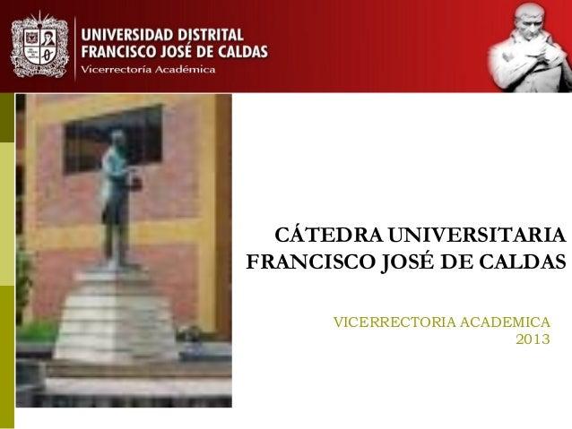 CÁTEDRA UNIVERSITARIAFRANCISCO JOSÉ DE CALDASVICERRECTORIA ACADEMICA2013