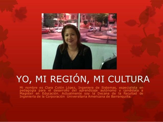 YO, MI REGIÓN, MI CULTURA Mi nombre es Clara Colón López, Ingeniera de Sistemas, especialista en pedagogía para el desarro...