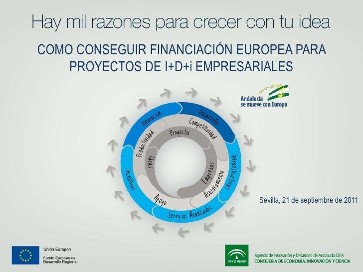 COMO CONSEGUIR FINANCIACIÓN EUROPEA PARA PROYECTOS DE I+D+i EMPRESARIALES<br />Sevilla, 21 de septiembre de 2011<br />